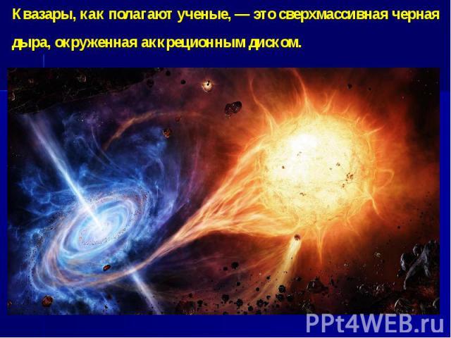 Квазары, как полагают ученые, — это сверхмассивная черная дыра, окруженная аккреционным диском.