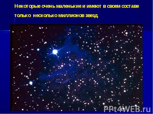Некоторые очень маленькие и имеют в своем составе только несколько миллионов звезд.