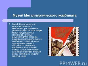Музей Магнитогорского металлургического комбината, расположен в Доме обороны. В