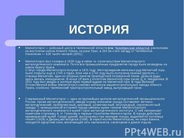 ИСТОРИЯМагнитогорск — районный центр в Челябинской области(см.Челябинская область), расположен на восточном склоне Южного Урала, на реке Урал, в 260 км к юго-западу от Челябинска. Население — 428 тысяч человек (2001). Магнитогорск был основан в 19…