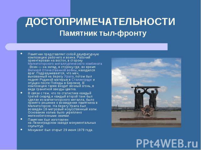 Памятник представляет собой двухфигурную композицию рабочего и воина. Рабочий ориентирован на восток, в сторонуМагнитогорского металлургического комбината. Воин— на запад, в сторону где, во времяВеликой Отечественной войны, находился враг. Подраз…