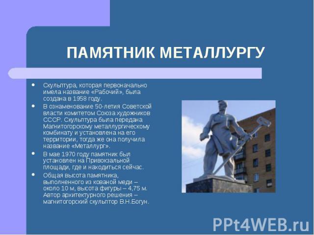 Скульптура, которая первоначально имела название «Рабочий», была создана в 1958 году.В ознаменование 50-летия Советской власти комитетом Союза художников СССР. Скульптура была передана Магнитогорскому металлургическому комбинату и установлена на его…
