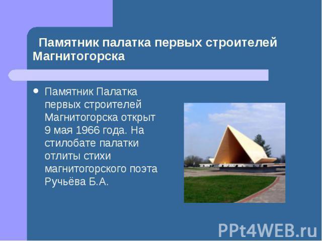 Памятник Палатка первых строителей Магнитогорска открыт 9 мая 1966 года. На стилобате палатки отлиты стихи магнитогорского поэта Ручьёва Б.А.
