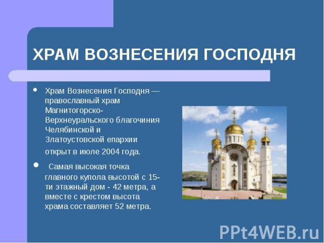 Храм Вознесения Господня — православный храм Магнитогорско-Верхнеуральского благочиния Челябинской и Златоустовской епархии открыт в июле 2004 года. Самая высокая точка главного купола высотой с 15-ти этажный дом - 42 метра, а вместе с крестом высо…