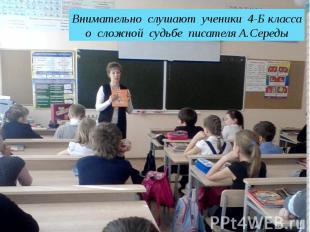 Внимательно слушают ученики 4-Б классао сложной судьбе писателя А.Середы