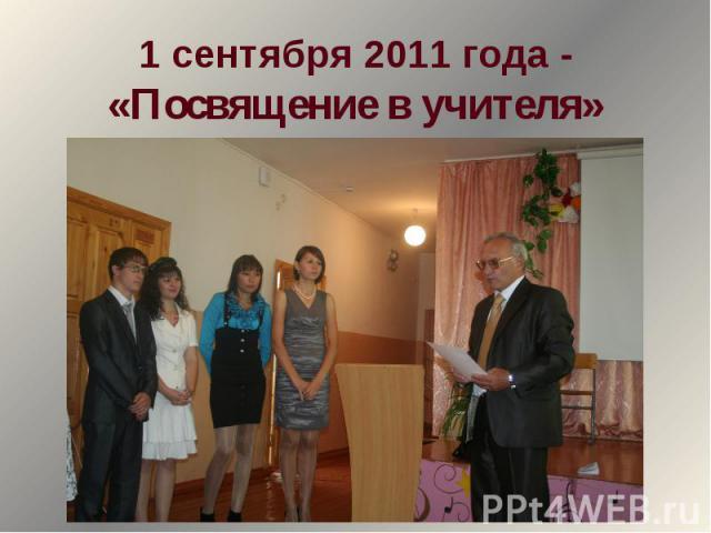 1 сентября 2011 года -«Посвящение в учителя»
