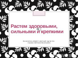 Растем здоровыми, сильными и крепкими Воспитатель МБДОУ «Детский сад № 54» Серов