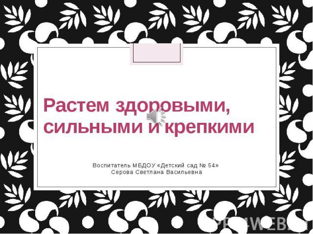 Растем здоровыми, сильными и крепкими Воспитатель МБДОУ «Детский сад № 54» Серова Светлана Васильевна