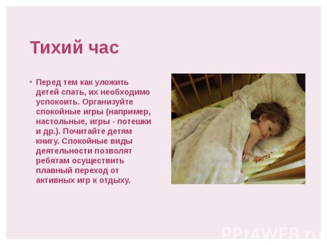 Тихий час Перед тем как уложить детей спать, их необходимо успокоить. Организуйте спокойные игры (например, настольные, игры - потешки и др.). Почитайте детям книгу. Спокойные виды деятельности позволят ребятам осуществить плавный переход от активны…