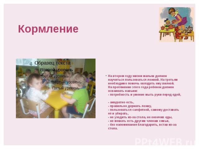 Кормление На втором году жизни малыш должен научиться пользоваться ложкой. На третьем необходимо помочь овладеть ему вилкой. На протяжение этого года ребенок должен осваивать навыки: - потребность и умение мыть руки перед едой, - аккуратно есть, - п…