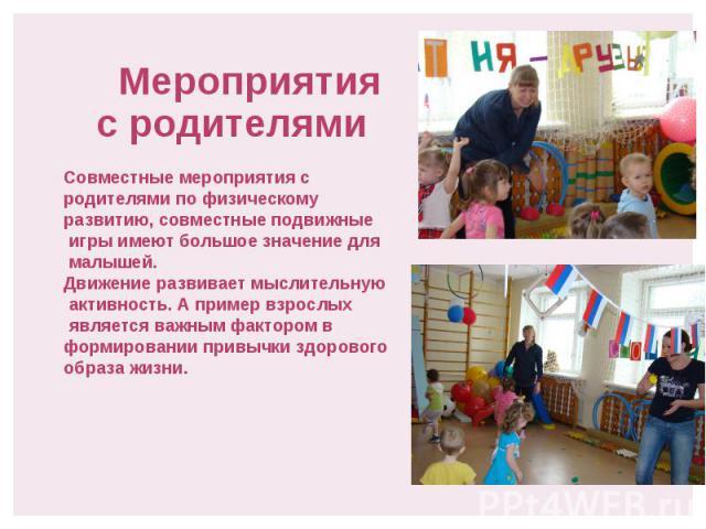 Мероприятия с родителями Совместные мероприятия с родителями по физическому развитию, совместные подвижные игры имеют большое значение для малышей. Движение развивает мыслительную активность. А пример взрослых является важным фактором в формировании…