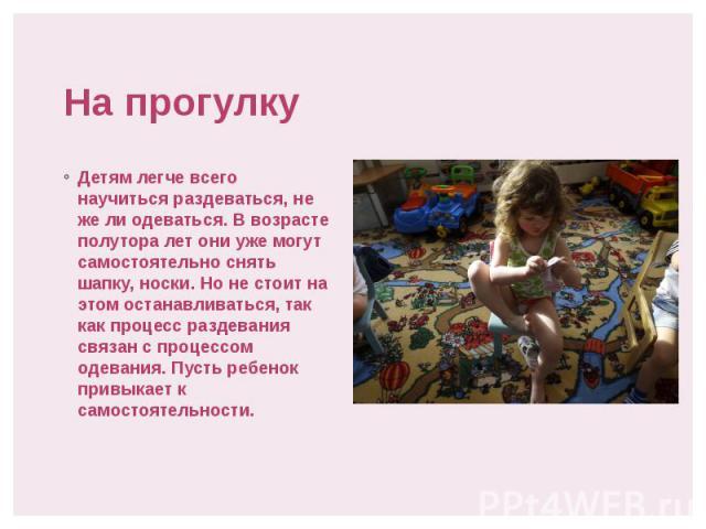 На прогулку Детям легче всего научиться раздеваться, не же ли одеваться. В возрасте полутора лет они уже могут самостоятельно снять шапку, носки. Но не стоит на этом останавливаться, так как процесс раздевания связан с процессом одевания. Пусть ребе…