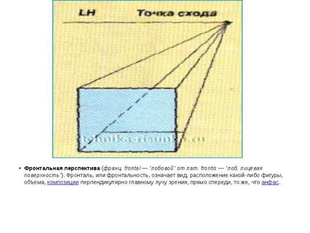 """Фронтальная перспектива(франц. frontal — """"лобовой"""" от лат. frontis — """"лоб, лицевая поверхность""""). Фронталь, или фронтальность, означает вид, расположение какой-либо фигуры, объема,композицииперпендикулярно главн…"""