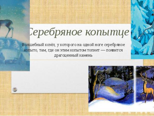 Серебряное копытце Волшебный козёл, у которого на одной ноге серебряное копыто, там, где он этим копытом топнет— появится драгоценный камень