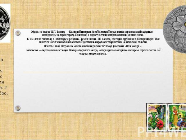 Образы из сказов П.П.Бажова— Каменный цветок и Хозяйка медной горы (в виде коронованной ящерицы)— изображены нагербе города Полевской, с окрестностями которого связаны многие сказы. К 120-летию писателя, в1999 году…