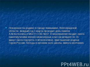 Похоронен на родине в городеКамышине, Волгоградской области. Каждый год 1