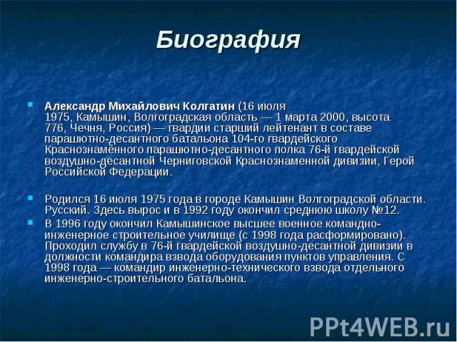Биография Александр Михайлович Колгатин(16 июля 1975,Камышин,Волгоградская область—1 марта2000,высота 776,Чечня,Россия)—гвардиистарший лейтенантв составе парашютно-десантн…
