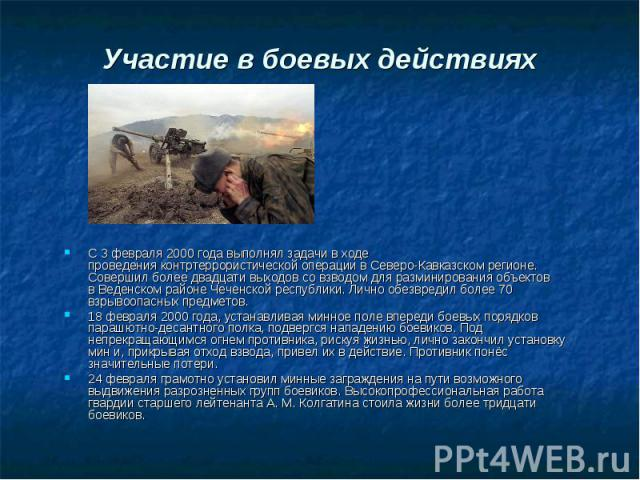 Участие в боевых действиях С 3 февраля 2000 года выполнял задачи в ходе проведенияконтртеррористической операции в Северо-Кавказском регионе. Совершил более двадцати выходов со взводом для разминирования объектов вВеденском районе Чеченс…