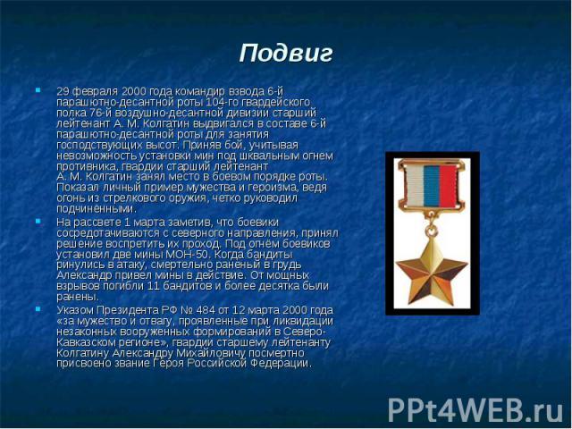 Подвиг 29 февраля 2000 года командир взвода 6-й парашютно-десантной роты 104-го гвардейского полка 76-й воздушно-десантной дивизии старший лейтенант А.М.Колгатин выдвигался в составе 6-й парашютно-десантной роты для занятия господствующи…