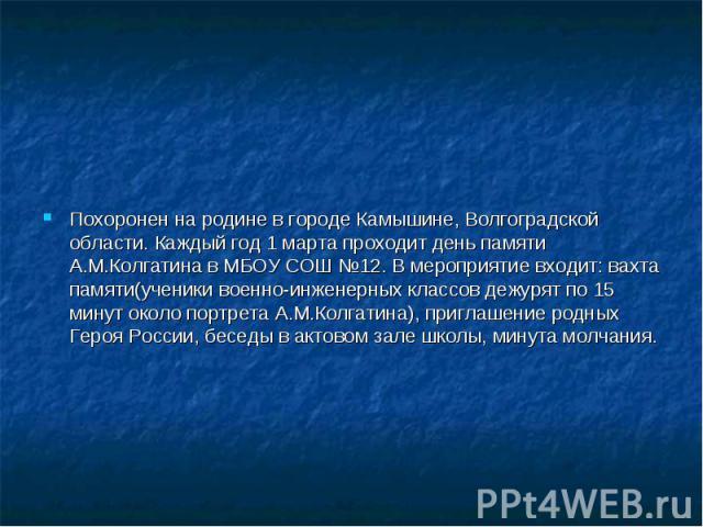 Похоронен на родине в городеКамышине, Волгоградской области. Каждый год 1 марта проходит день памяти А.М.Колгатина в МБОУ СОШ №12. В мероприятие входит: вахта памяти(ученики военно-инженерных классов дежурят по 15 минут около портрета А.М.Колг…
