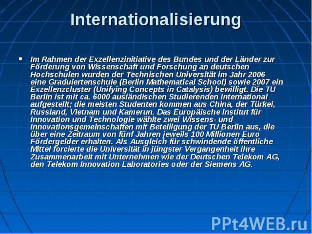 Internationalisierung Im Rahmen derExzellenzinitiativedes Bundes und der Länder zur Förderung von Wissenschaft und Forschung an deutschen Hochschulen wurden der Technischen Universität im Jahr 2006 eineGraduiertenschule(Berli…