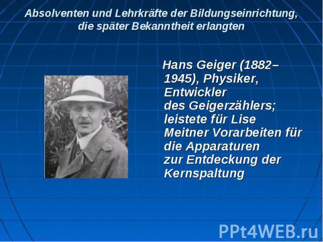 Absolventen und Lehrkräfte der Bildungseinrichtung, die später Bekanntheit erlangten Hans Geiger(1882–1945), Physiker, Entwickler desGeigerzählers; leistete fürLise MeitnerVorarbeiten für die Apparaturen zurEntdeckung d…