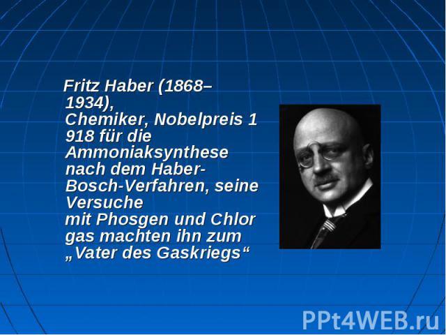 """Fritz Haber(1868–1934), Chemiker,Nobelpreis1918 für die Ammoniaksynthese nach demHaber-Bosch-Verfahren, seine Versuche mitPhosgenundChlorgasmachten ihn zum """"Vater desGaskriegs"""""""