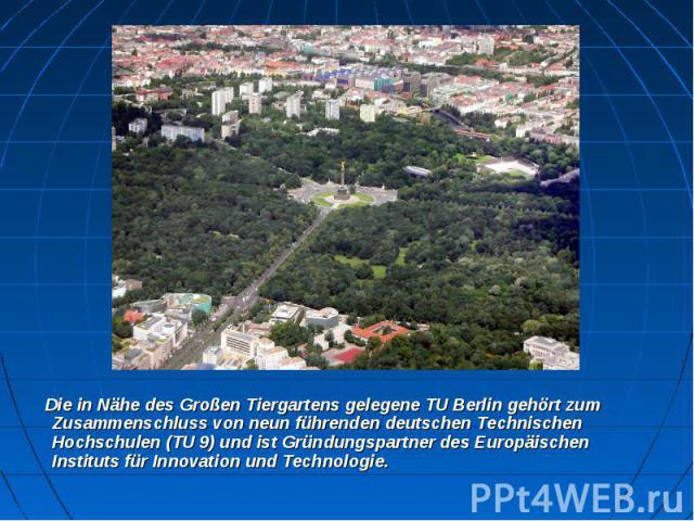 Die in Nähe desGroßen Tiergartensgelegene TU Berlin gehört zum Zusammenschluss von neun führenden deutschen Technischen Hochschulen (TU 9) und ist Gründungspartner desEuropäischen Instituts für Innovation und Technologie. &nb…