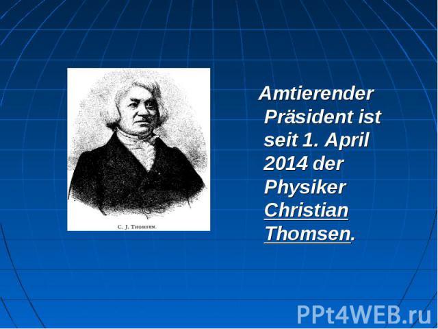 Amtierender Präsident ist seit 1. April 2014 der Physiker Christian Thomsen. Amtierender Präsident ist seit 1. April 2014 der Physiker Christian Thomsen.