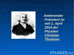 Amtierender Präsident ist seit 1. April 2014 der Physiker Christian Thomsen. Amt