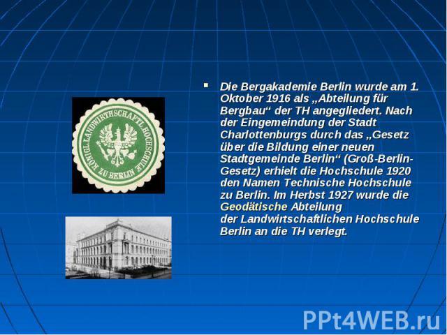 """DieBergakademie Berlinwurde am 1. Oktober 1916 als """"Abteilung für Bergbau"""" der TH angegliedert. Nach der Eingemeindung der Stadt Charlottenburgs durch das """"Gesetz über die Bildung einer neuen Stadtgemeinde Berlin"""" (Groß-Berlin-Gesetz) er…"""
