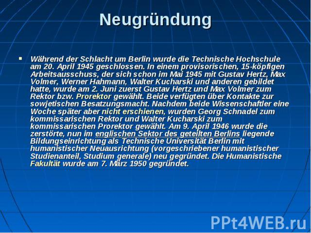 Neugründung Während derSchlacht um Berlinwurde die Technische Hochschule am 20. April 1945 geschlossen. In einem provisorischen, 15-köpfigen Arbeitsausschuss, der sich schon im Mai 1945 mitGustav Hertz,Max Volmer,Werner…