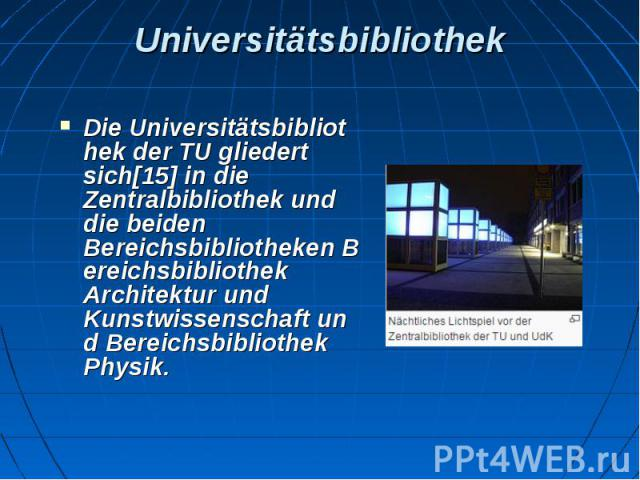Universitätsbibliothek DieUniversitätsbibliothekder TU gliedert sich[15]in die Zentralbibliothek und die beiden BereichsbibliothekenBereichsbibliothek Architektur und KunstwissenschaftundBereichsbibliothek Physik.