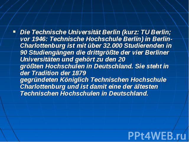 DieTechnische Universität Berlin(kurz:TU Berlin; vor 1946:Technische HochschuleBerlin) inBerlin-Charlottenburgist mit über 32.000 Studierenden in 90 Studiengängendie drittgrößte der vierBerliner …