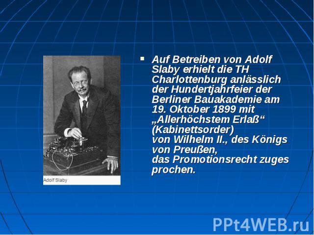 """Auf Betreiben vonAdolf Slabyerhielt die TH Charlottenburg anlässlich der Hundertjahrfeier der Berliner Bauakademie am 19.Oktober 1899 mit """"Allerhöchstem Erlaß"""" (Kabinettsorder) vonWilhelm II., desKönigs von Preußen, das…"""