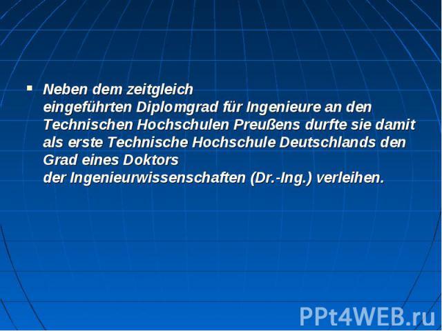 Neben dem zeitgleich eingeführtenDiplomgradfürIngenieurean den Technischen HochschulenPreußensdurfte sie damit als erste Technische Hochschule Deutschlands den Grad eines Doktors derIngenieurwissenschaften&n…