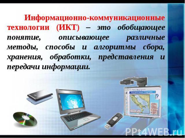 Информационно-коммуникационные технологии (ИКТ) – это обобщающее понятие, описывающее различные методы, способы и алгоритмы сбора, хранения, обработки, представления и передачи информации. Информационно-коммуникационные технологии (ИКТ) – это обобща…