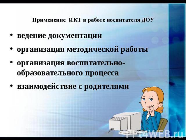 Применение ИКТ в работе воспитателя ДОУ ведение документации организация методической работы организация воспитательно-образовательного процесса взаимодействие с родителями