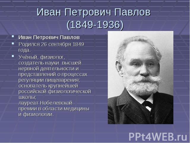 Иван Петрович Павлов (1849-1936)Иван Петрович Павлов Родился 26 сентября 1849 года.Учёный,физиолог, создатель науки высшей нервной деятельностии представлений о процессах регуляции пищеварения; основатель крупнейшей рос…