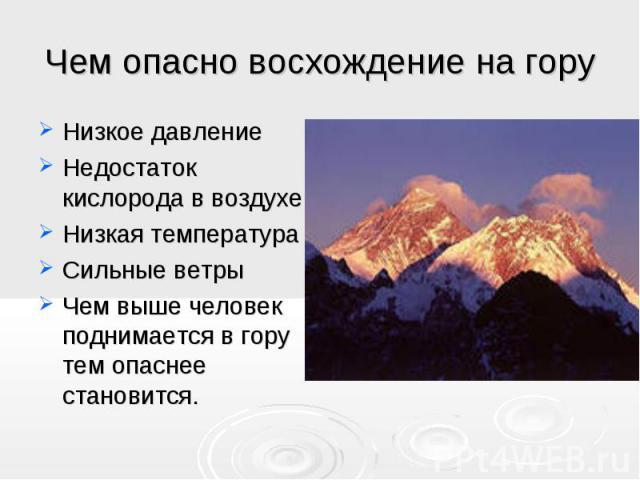 Чем опасно восхождение на гору Низкое давление Недостаток кислорода в воздухе Низкая температура Сильные ветры Чем выше человек поднимается в гору тем опаснее становится.