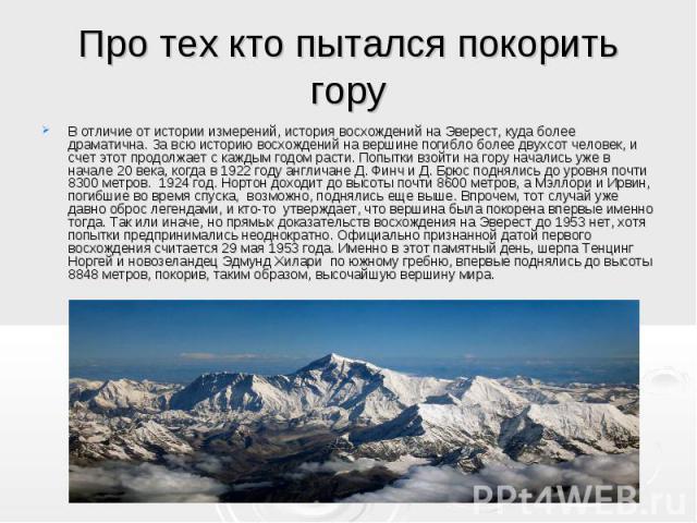 В отличие от истории измерений, история восхождений на Эверест, куда более драматична. За всю историю восхождений на вершине погибло более двухсот человек, и счет этот продолжает с каждым годом расти. Попытки взойти на гору начались уже в начале 20 …