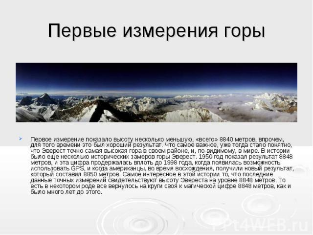 Первые измерения горы Первое измерение показало высоту несколько меньшую, «всего» 8840 метров, впрочем, для того времени это был хороший результат. Что самое важное, уже тогда стало понятно, что Эверест точно самая высокая гора в своем районе, и, по…