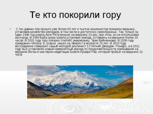 Те кто покорили гору С тех давних пор прошло уже более 60 лет и тысячи альпинистов покорили вершину, установив множество рекордов, в том числе и достаточно своеобразных. Так, только за один 1996 год шерпа Анги Рита взошел на вершину 10 раз, при это…