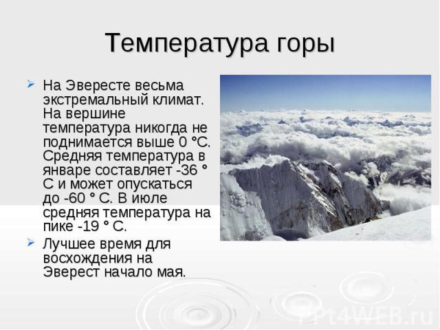 На Эвересте весьма экстремальный климат. На вершине температура никогда не поднимается выше 0 °C. Средняя температура в январе составляет -36 ° C и может опускаться до -60 ° C. В июле средняя температура на пике -19 ° C.Лучшее время для восхождения …