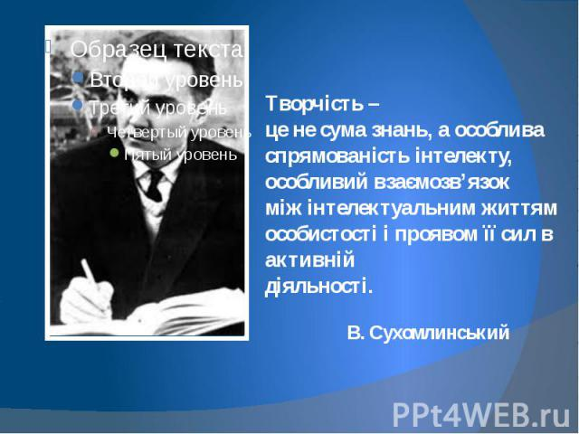 Творчість – це не сума знань, а особлива спрямованість інтелекту, особливий взаємозв'язок між інтелектуальним життям особистості і проявом її сил в активній діяльності. В. Сухомлинський