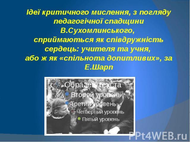 Ідеї критичного мислення, з погляду педагогічної спадщини В.Сухомлинського, сприймаються як співдружність сердець: учителя та учня, або ж як «спільнота допитливих», за Е.Шарп