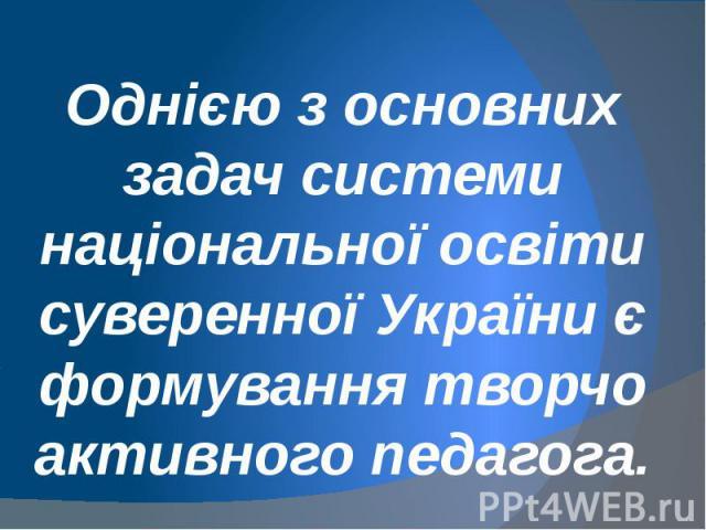 Однією з основних задач системи національної освіти суверенної України є формування творчо активного педагога. Однією з основних задач системи національної освіти суверенної України є формування творчо активного педагога.