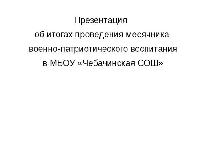Презентация об итогах проведения месячника военно-патриотического воспитания в МБОУ «Чебачинская СОШ»