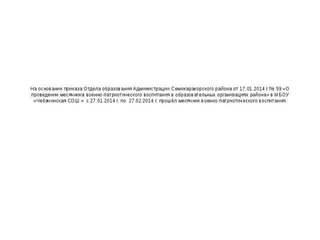 На основании приказа Отдела образования Администрации Семикаракорского района от 17.01.2014 г № 59 «О проведении месячника военно-патриотического воспитания в образовательных организациях района» в МБОУ «Чебачинская СОШ » с 27.01.2014 г. по 27.02.20…