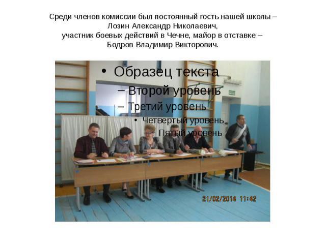 Среди членов комиссии был постоянный гость нашей школы – Лозин Александр Николаевич, участник боевых действий в Чечне, майор в отставке – Бодров Владимир Викторович.